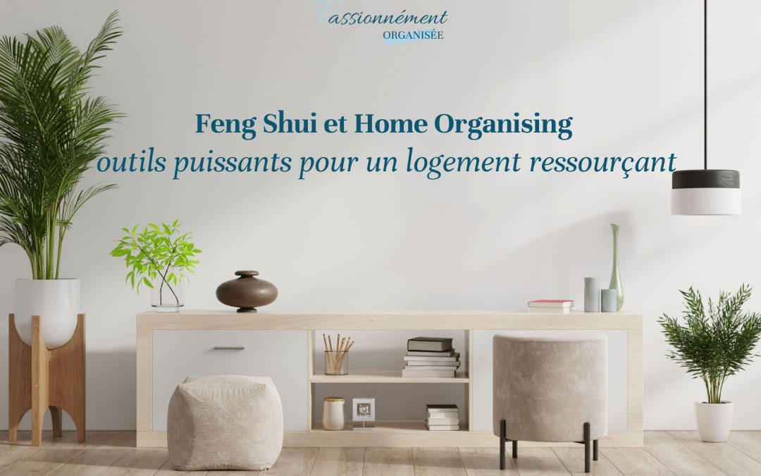 Feng Shui et Home Organising, outils puissants pour un logement ressourçant